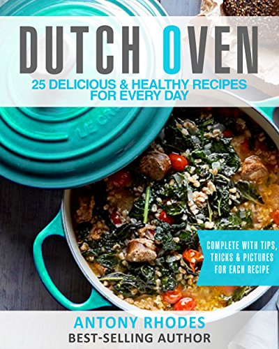 The Dutch Oven Cookbook: 25 Handpicked, Delicious & Healthy Recipes For Every Day by [Rhodes, Antony]