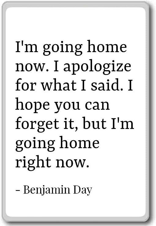 com i m going home now i apologize for what i sai