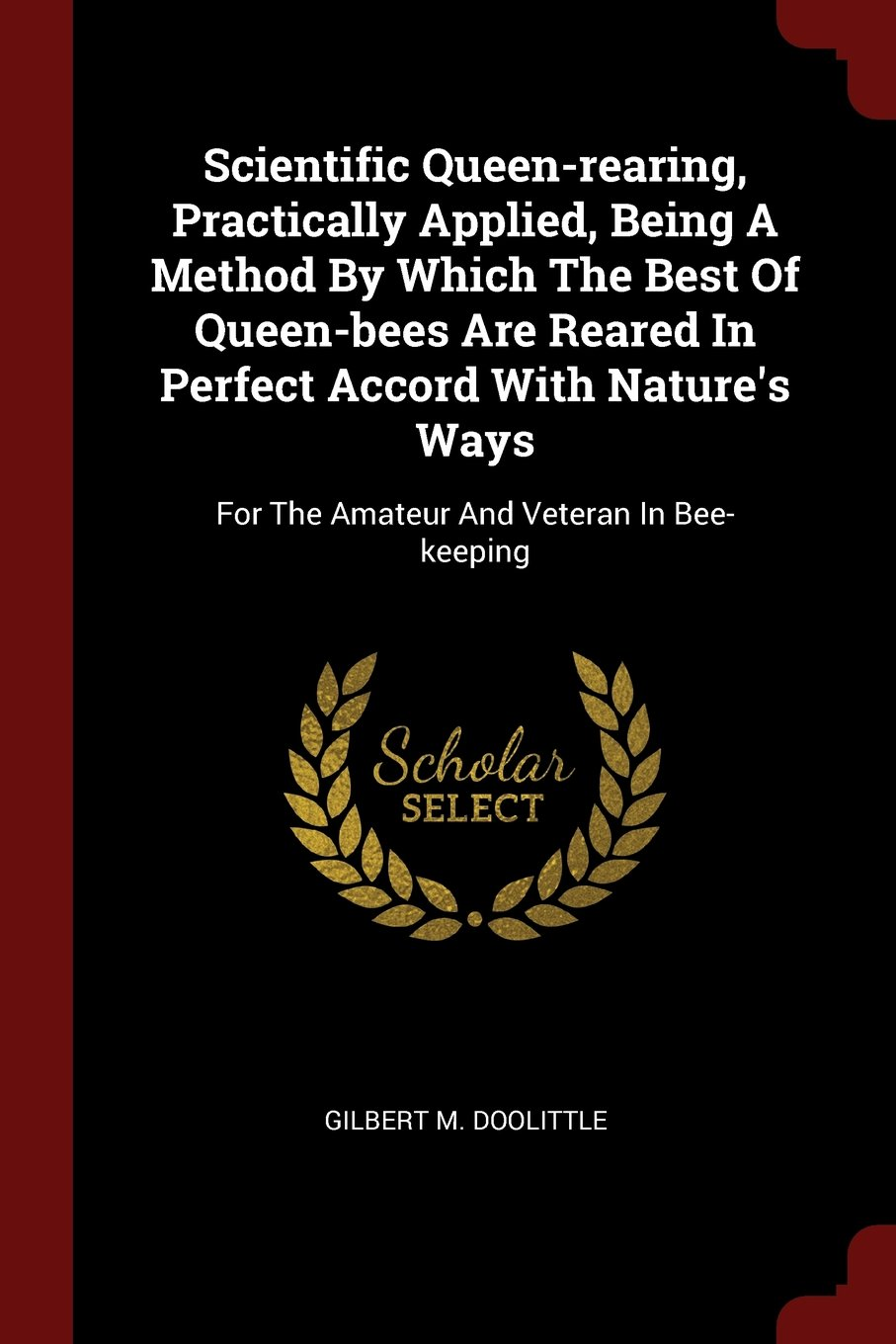 Download Scientific Queen-rearing, Practically Applied, Being A Method By Which The Best Of Queen-bees Are Reared In Perfect Accord With Nature's Ways: For The Amateur And Veteran In Bee-keeping PDF
