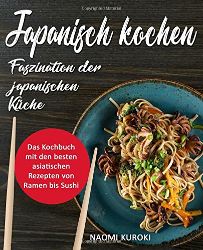 Japanisch Kochen – Faszination Der Japanischen Küche  Das Kochbuch Mit Den Besten Asiatischen Rezepten Von Ramen Bis Sushi  Japanische Rezepte Japanisch Kochbuch Ramen Kochbuch Asiatische Küche