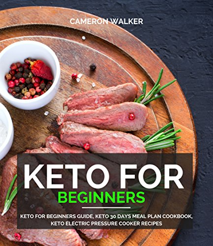 KETO FOR BEGINNERS: Keto for Beginners Guide, Keto 30 days Meal Plan Cookbook, Keto Electric Pressure Cooker Recipes (Ketogenic diet cookbook) by Cameron Walker