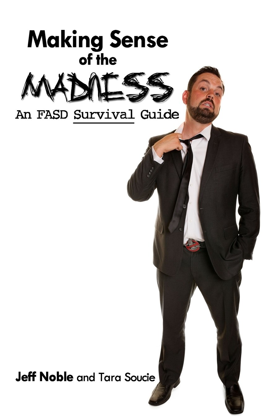 Making Sense of the Madness: An FASD Survival Guide