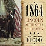 1864: Lincoln at the Gates of History | Charles Bracelen Flood