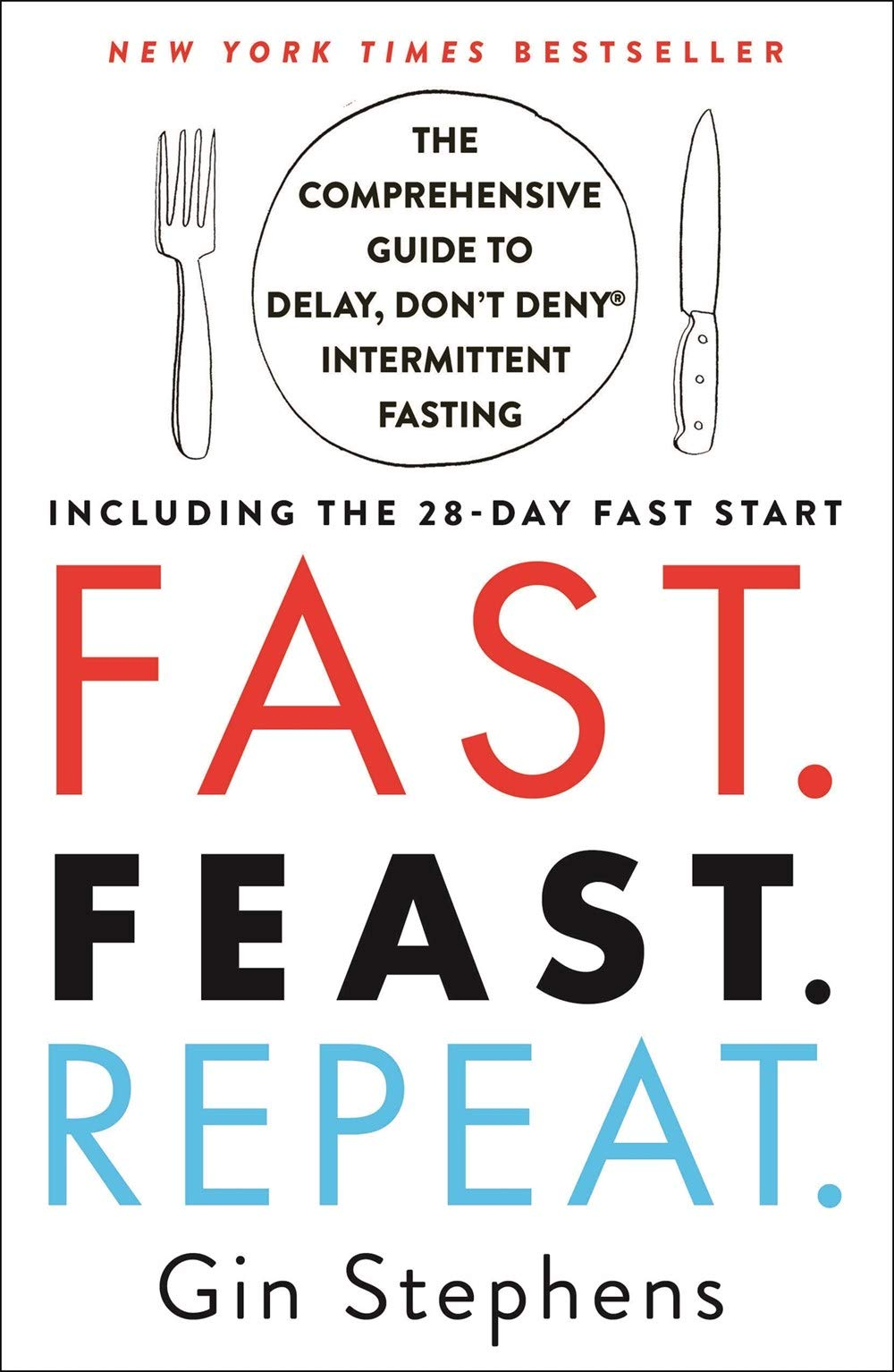 Fast. Feast. Repeat.: The Comprehensive Guide to Delay, Don't Deny® Intermittent Fasting--Including the 28-Day FAST Start 1