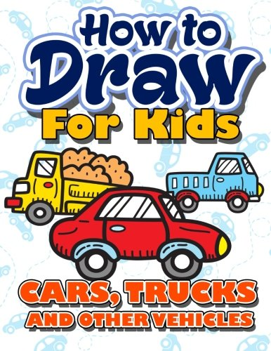 How to Draw for Kids: How to Draw Cars, Trucks And Other Vehicles For Kids: A Fun Step By Step Drawing Book For Children (Easy Funny Beginners Boys, Girls, Teens & Adult) (Volume 5)