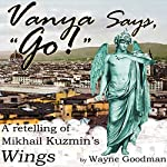 Vanya Says, Go!: A Retelling of Mikhail Kuzmin's Wings | Wayne Goodman