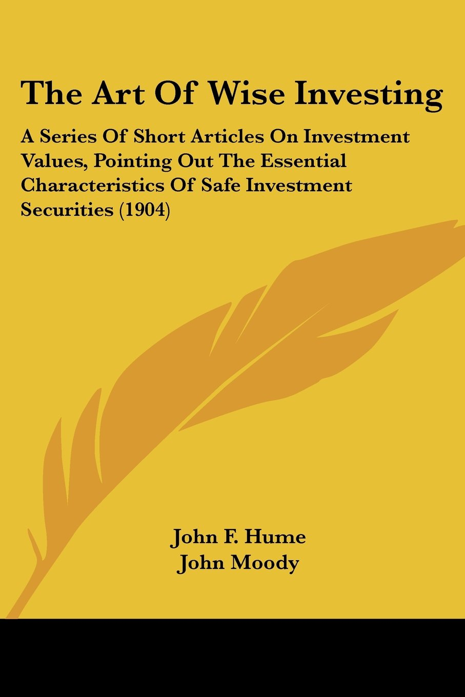 Read Online The Art Of Wise Investing: A Series Of Short Articles On Investment Values, Pointing Out The Essential Characteristics Of Safe Investment Securities (1904) pdf