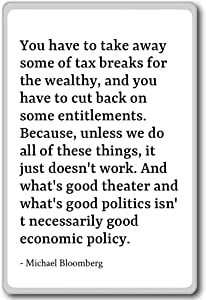 You have to take away some of tax breaks ... - Michael Bloomberg quotes fridge magnet, White