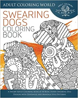 Swearing Dogs Coloring Book: A Sweary Adult Coloring Book of 40 Rude ...