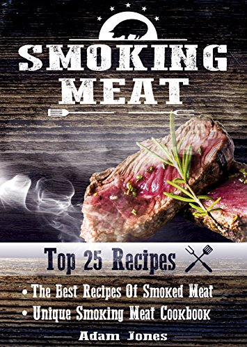 Smoking Meat: The Best Recipes Of Smoked Meat: Unique Smoking Meat Cookbook [ Top 25 Most Delicious Smoked Meat Recipes ] ( A Barbecue Cookbook ) (A Unique Barbecue Guide) ( 25+2 Best Recipes ) by Adam Jones