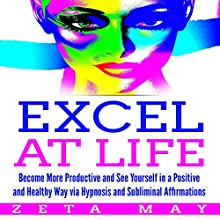 Excel at Life: Become More Productive and See Yourself in a Positive and Healthy Way Via Hypnosis and Subliminal Affirmations Speech by Zeta May Narrated by Infinity Productions