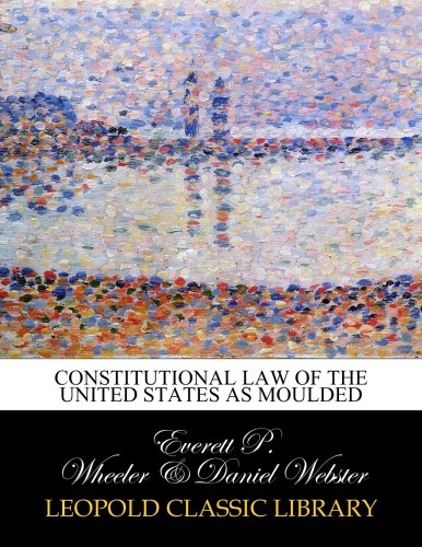 Read Online Constitutional law of the United States as moulded pdf epub