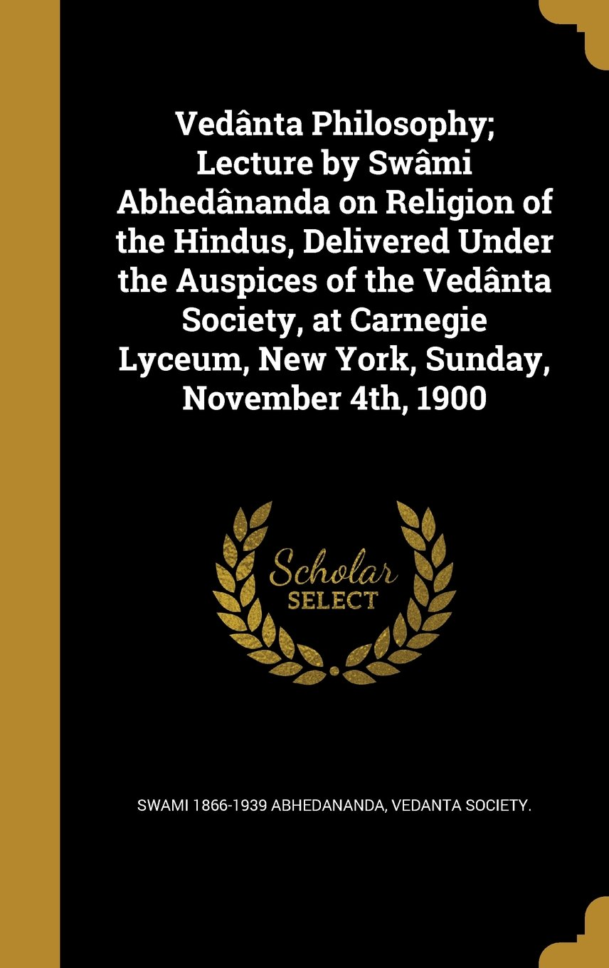 Vedanta Philosophy; Lecture by Swami Abhedananda on Religion of the Hindus, Delivered Under the Auspices of the Vedanta Society, at Carnegie Lyceum, New York, Sunday, November 4th, 1900 pdf
