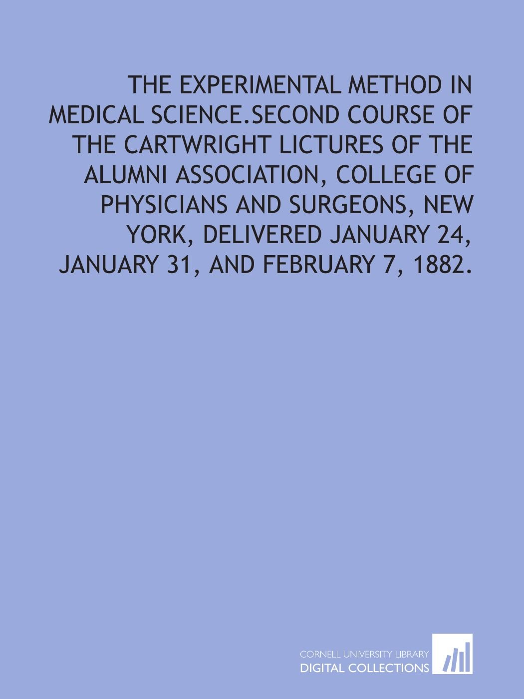 Download The experimental method in medical science.Second course of the Cartwright lictures of the Alumni association, College of physicians and surgeons, New ... January 24, January 31, and February 7, 1882. pdf
