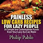 Painless Low Carb Recipes for Lazy People: 50 Simple Low Carbohydrate Foods Even Your Lazy Ass Can Make | Phillip Pablo