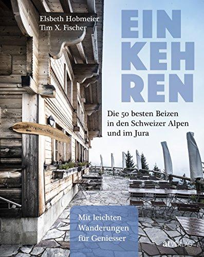 Einkehren - eBook: Die 50 besten Beizen in den Schweizer Alpen und im Jura Mit leichten Wanderungen für Geniesser (German...