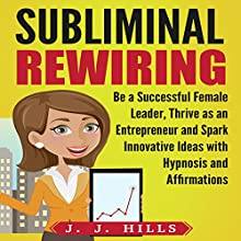 Subliminal Rewiring: Be a Successful Female Leader, Thrive as an Entrepreneur and Spark Innovative Ideas with Hypnosis and Affirmations Audiobook by J. J. Hills Narrated by InnerPeace Productions