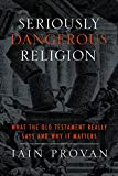 Seriously Dangerous Religion : What the Old Testament Really Says and Why It Matters, Provan, Iain, 1481300237
