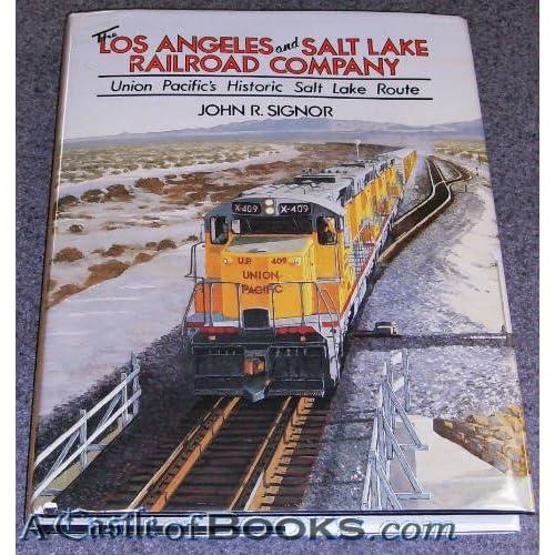 The Los Angeles and Salt Lake Railroad Company: Union Pacific's Historical Salt Lake Route John R. Signor