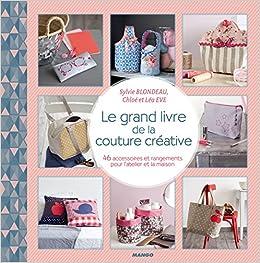 Le grand livre de la couture créative : 46 accessoires et rangements pour latelier et la maison: Amazon.es: Sylvie Blondeau, Chloé Eve, Léa Eve, Sonia Roy, ...
