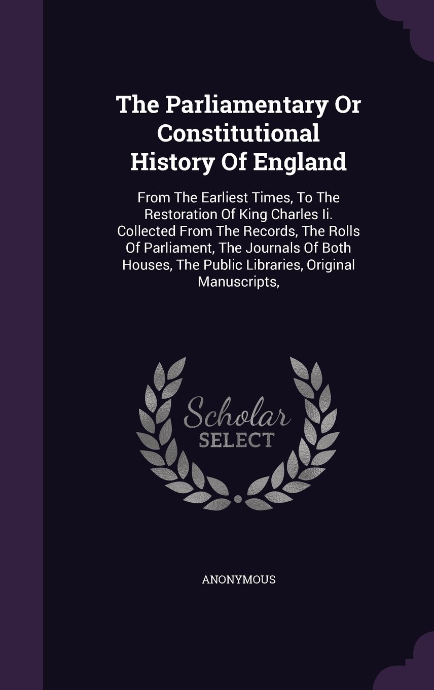 Download The Parliamentary Or Constitutional History Of England: From The Earliest Times, To The Restoration Of King Charles Ii. Collected From The Records, ... The Public Libraries, Original Manuscripts, pdf epub