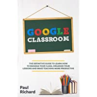 Google Classroom: The Definitive Guide to Learn How to Manage Your Class, Organize...