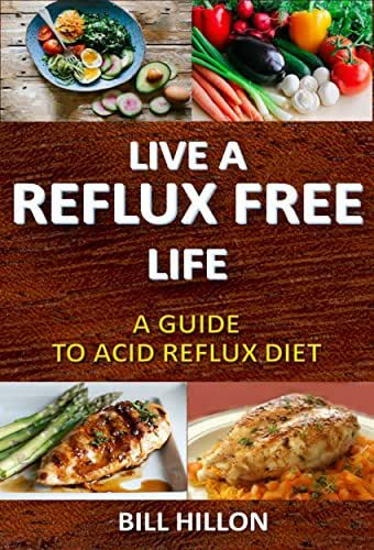 LIVE A REFLUX FREE LIFE: A Guide to Acid Reflux Diet