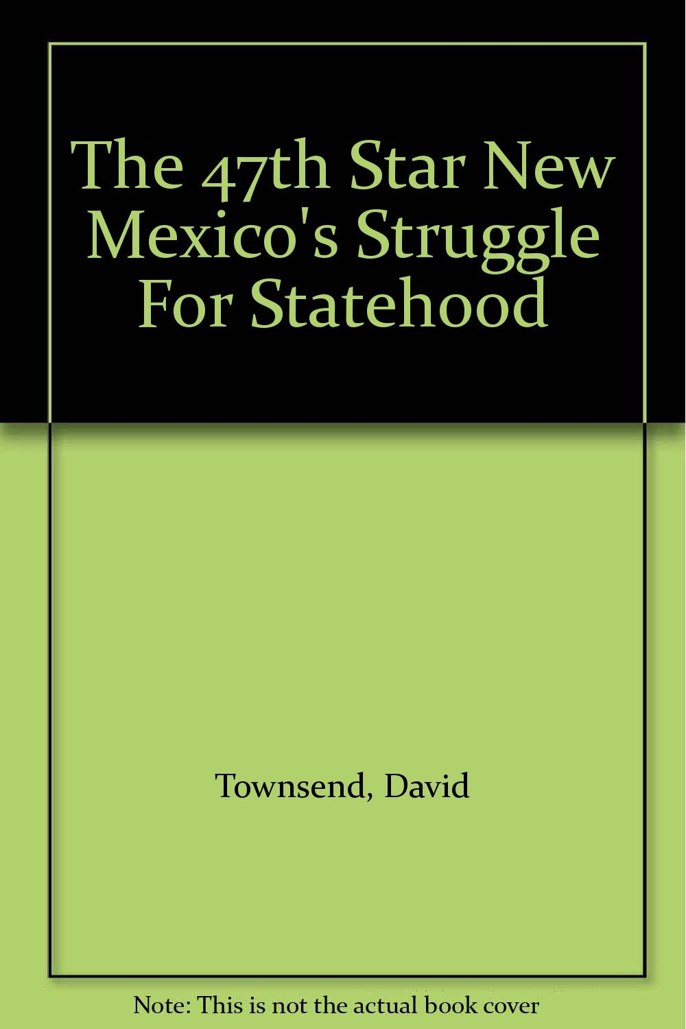 Forty-Seventh Star: New Mexicos Struggle for Statehood