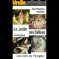 Le Jardin des Délices, de Jérôme Bosch: Les clefs de l'énigme (French Edition)