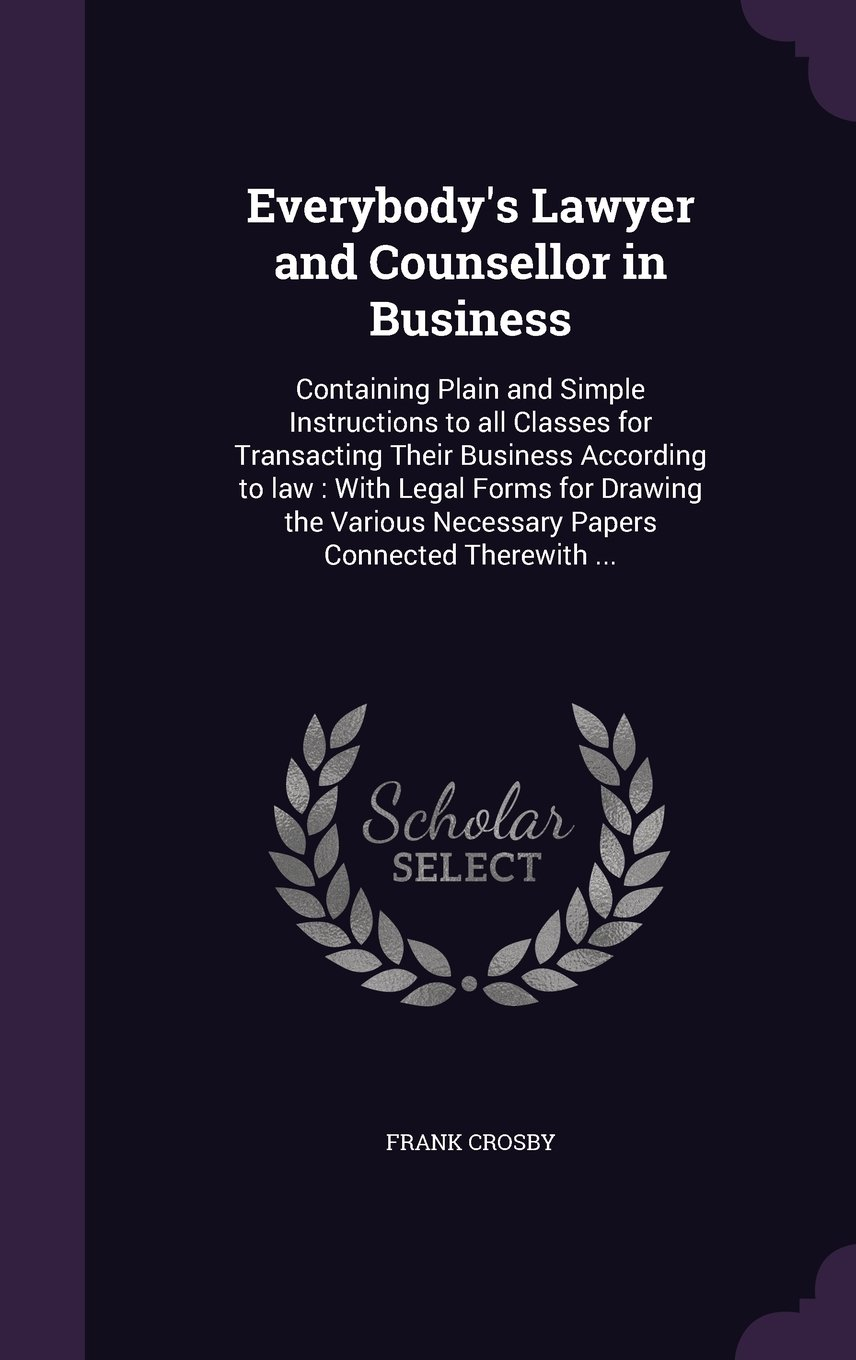Everybody's Lawyer and Counsellor in Business: Containing Plain and Simple Instructions to All Classes for Transacting Their Business According to ... Necessary Papers Connected Therewith ... pdf