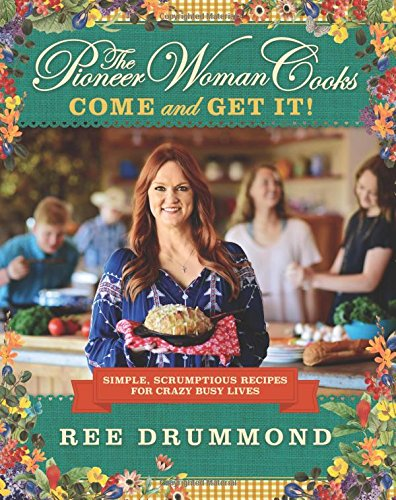 The Pioneer Woman Cooks: Come and Get It!: Simple, Scrumptious Recipes for Crazy Busy Lives by Ree Drummond