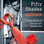 Fifty Shades of Dumb: True Stories of Strange and Screwy Sex | Leland Gregory