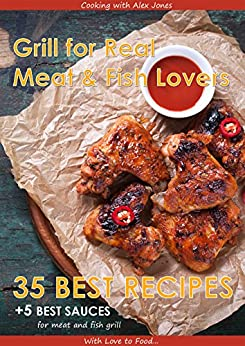 Grill for Real Meat and Fish Lovers: 35 best grill recipes and 5 sauces for meat and fish (Cooking with Alex Jones Book 1) by [Jones, Alex]