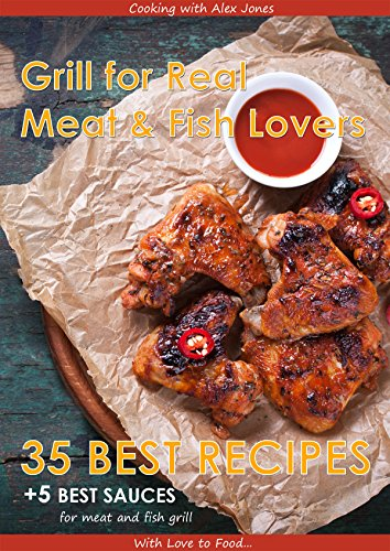 Grill For Real Meat And Fish Lovers 35 Best Grill Recipes And 5