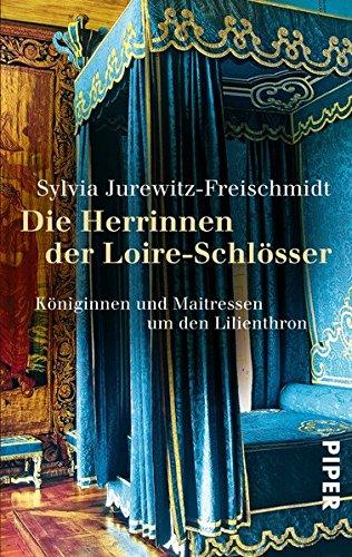 Die Herrinnen der Loire-Schlösser: Königinnen und Maitressen um den Lilienthron
