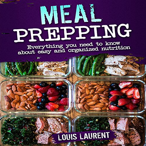 Meal Prepping: Everything You Need to Know About Easy and Organized Nutrition  by Louis Laurent
