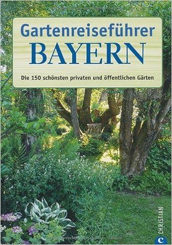 Gartenreiseführer Bayern: Die 150 schönsten privaten und ...