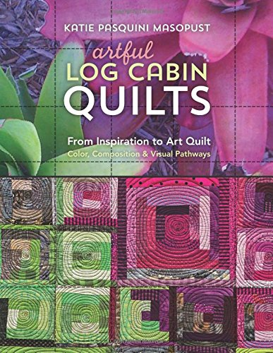 Artful Log Cabin Quilts: From Inspiration to Art Quilt - Color, Composition & Visual (Log Cabin Star Quilt)