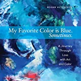 img - for My Favorite Color is Blue. Sometimes.: A Journey Through Loss with Art and Color book / textbook / text book