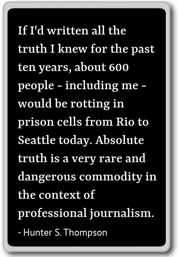 "Image result for ""If I'd written all the truth I knew for the past ten years, about 600 people—including me—would be rotting in prison cells from Rio to Seattle today. Absolute truth is a very rare and dangerous commodity in the context of professional journalism."""