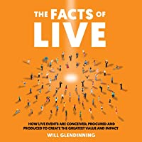 The Facts Of Live: How Live Events are Conceived, Procured and Produced to Create the Greatest Value and Impact