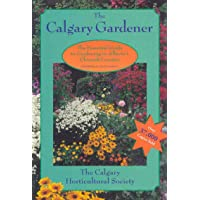 The Calgary Gardener: The Essential Guide to Gardening in Alberta's Chinook Country