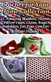 Crochet for Your Home Collection: 21 Amazing Blankets, Throws, Pillow Cases, Cozies, Rugs, Potholders for Your Comfort