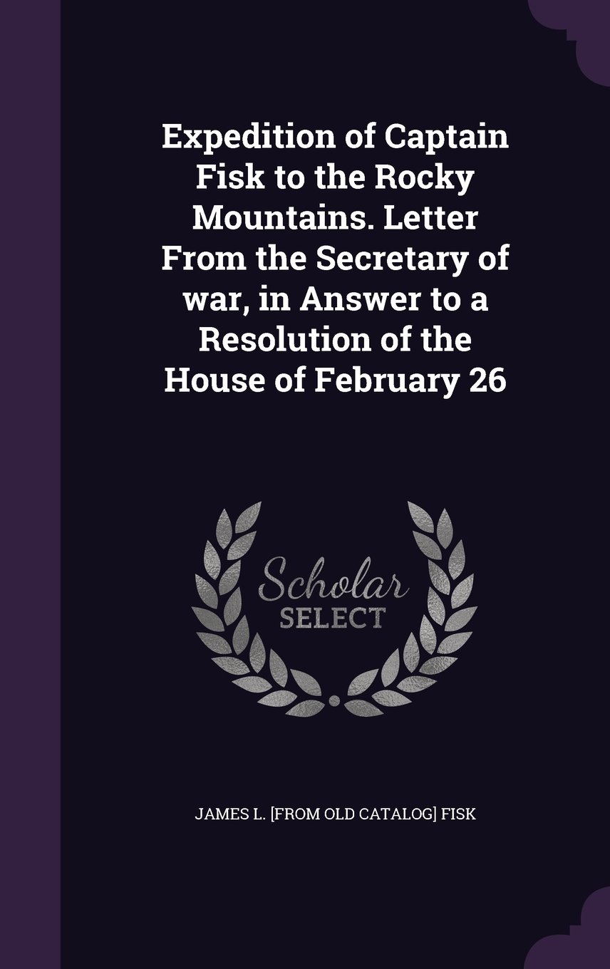 Expedition of Captain Fisk to the Rocky Mountains. Letter from the Secretary of War, in Answer to a Resolution of the House of February 26 PDF