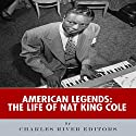 American Legends: The Life of Nat King Cole Audiobook by  Charles River Editors Narrated by Alex L. Vincent