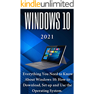 Windows 10: 2021 Everything You Need to Know About Windows 10: How to Download , Set up and Use the Operating System