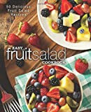 Easy Fruit Salad Cookbook: 50 Delicious Fruit Salad Recipes