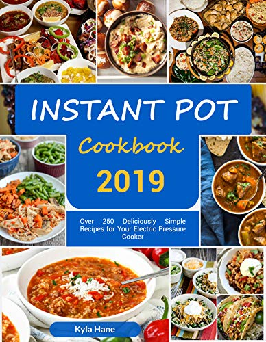 Instant Pot Cookbook #2019: Over 250 Deliciously Simple Recipes for Your Electric Pressure Cooker : Instant Pot Cookbook for Beginners by Kyla  Hane