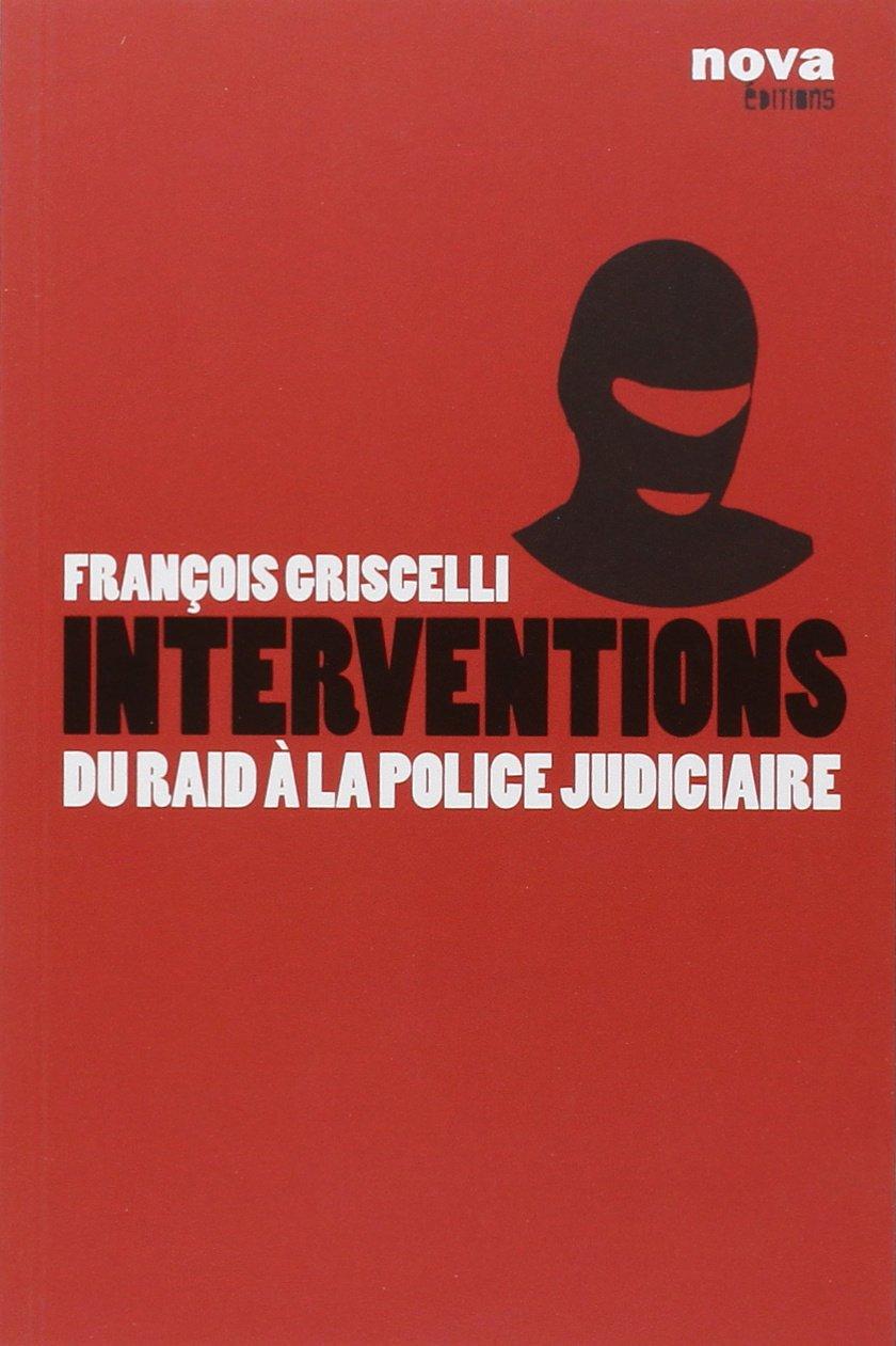 Interventions : Du RAID à la police judiciaire Broché – 12 janvier 2011 François Griscelli Antoine Albertini Nova editions 2360150170
