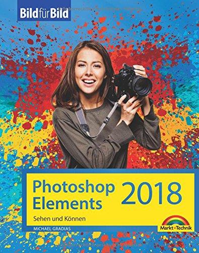 Photoshop Elements 2018 - Bild für Bild erklärt - zur aktuellen Version von Adobe Photoshop Elements Taschenbuch – 20. November 2017 Michael Gradias Markt + Technik Verlag 3959821255 Anwendungs-Software